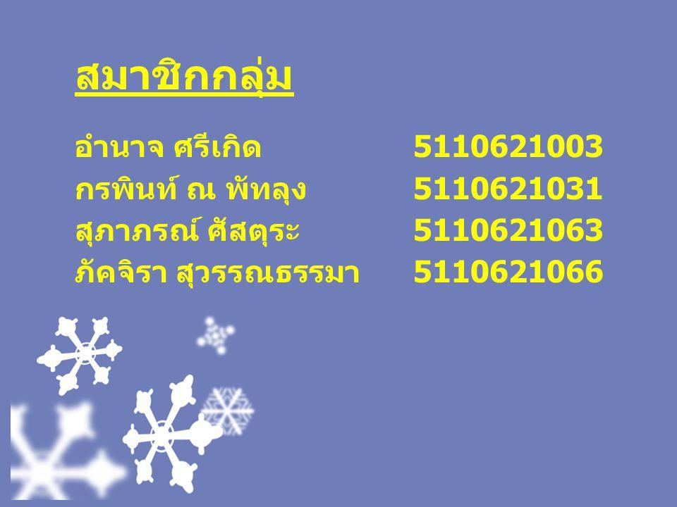สมาชิกกลุ่ม อำนาจ ศรีเกิด 5110621003 กรพินท์ ณ พัทลุง 5110621031 สุภาภรณ์ ศัสตุระ 5110621063 ภัคจิรา สุวรรณธรรมา 5110621066