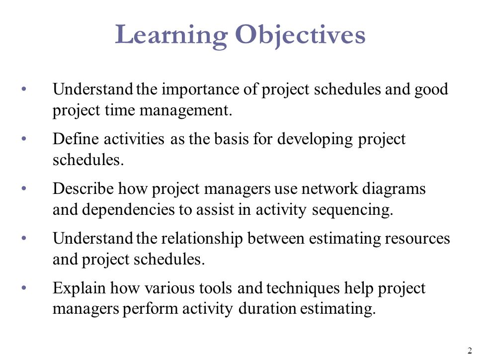 2 Learning Objectives Understand the importance of project schedules and good project time management. Define activities as the basis for developing p