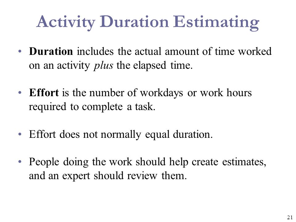 21 Activity Duration Estimating Duration includes the actual amount of time worked on an activity plus the elapsed time. Effort is the number of workd