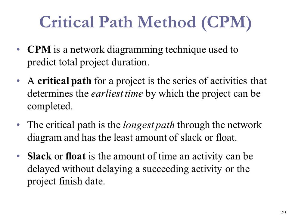 29 Critical Path Method (CPM) CPM is a network diagramming technique used to predict total project duration. A critical path for a project is the seri