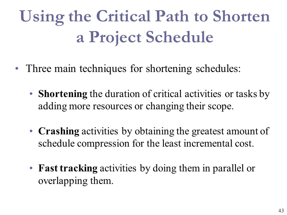 43 Using the Critical Path to Shorten a Project Schedule Three main techniques for shortening schedules: Shortening the duration of critical activitie