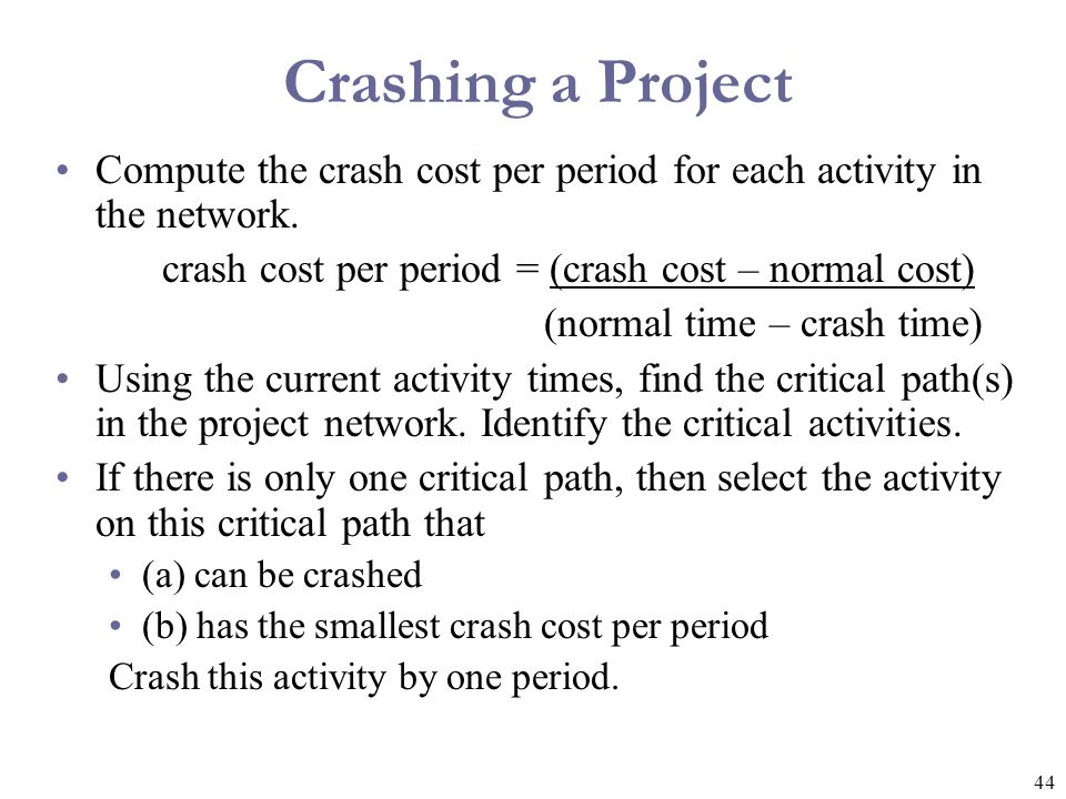 45 Crashing a Project If there is more than one critical path, then select one activity from each critical path such that (a) each selected activity can still be crashed and (b) the total crash cost per period of all selected activities is the smallest.