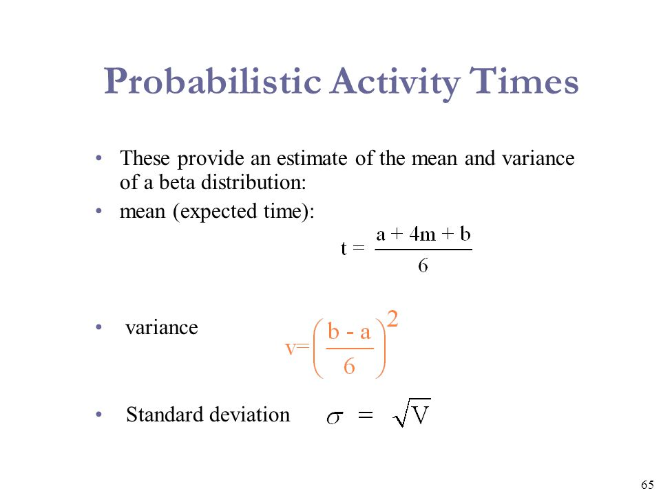 65 These provide an estimate of the mean and variance of a beta distribution: mean (expected time): variance Standard deviation Probabilistic Activity
