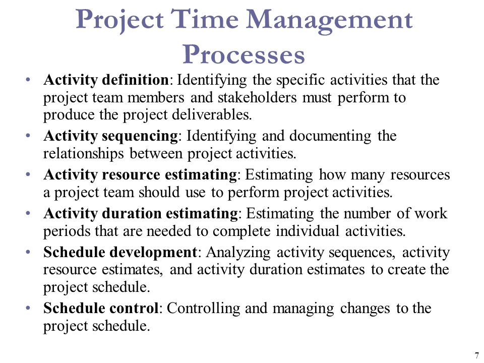 7 Project Time Management Processes Activity definition: Identifying the specific activities that the project team members and stakeholders must perfo