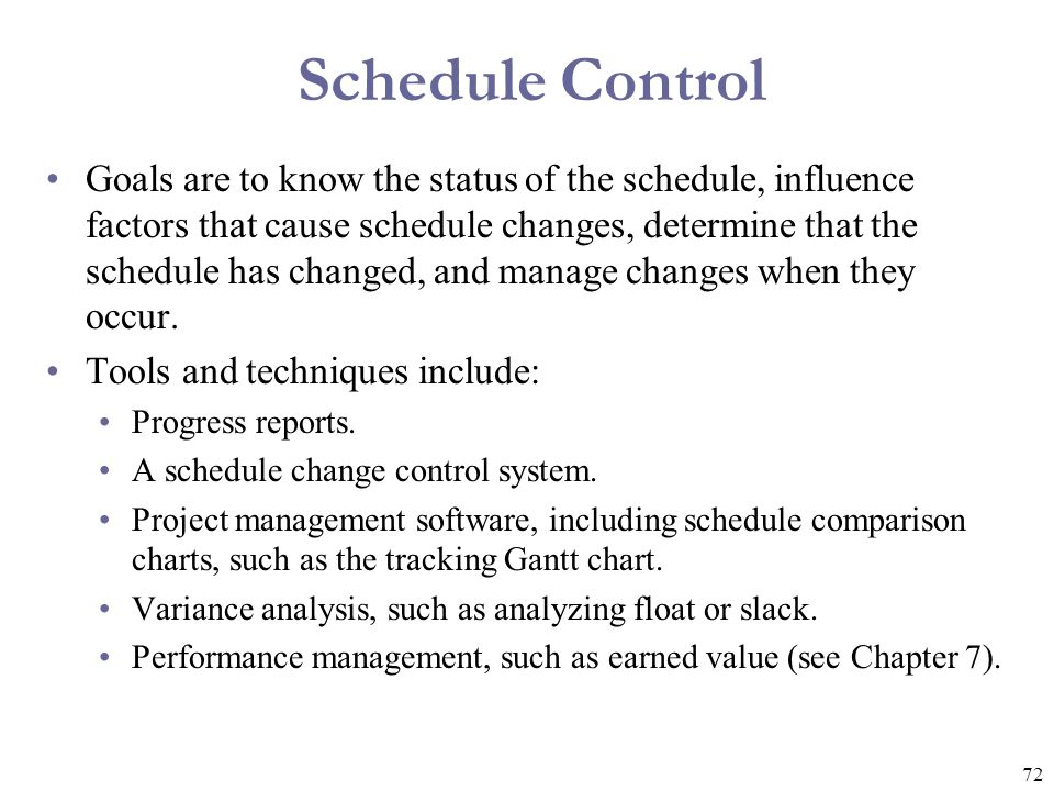 72 Schedule Control Goals are to know the status of the schedule, influence factors that cause schedule changes, determine that the schedule has chang