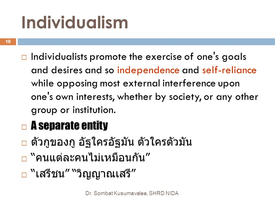 Individualism Dr. Sombat Kusumavalee, SHRD NIDA 19  Individualists promote the exercise of one's goals and desires and so independence and self-relia