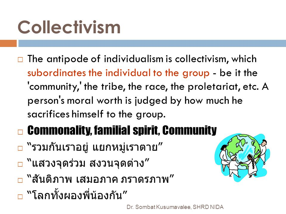 Collectivism  The antipode of individualism is collectivism, which subordinates the individual to the group - be it the 'community,' the tribe, the r