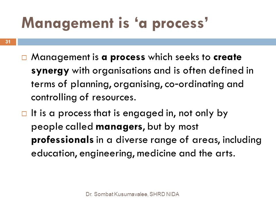 Management is 'a process' Dr. Sombat Kusumavalee, SHRD NIDA 31  Management is a process which seeks to create synergy with organisations and is often