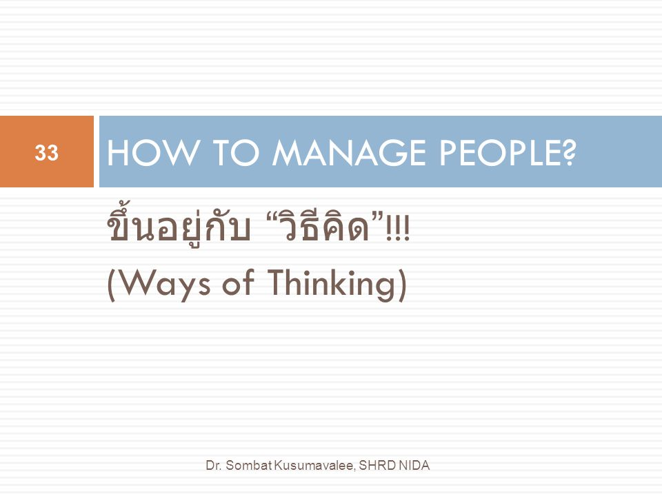 "ขึ้นอยู่กับ "" วิธีคิด ""!!! (Ways of Thinking) HOW TO MANAGE PEOPLE? 33 Dr. Sombat Kusumavalee, SHRD NIDA"