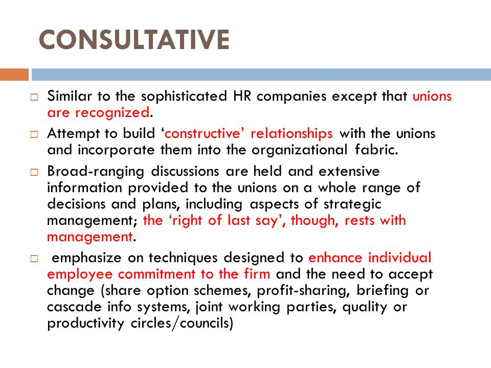 CONSULTATIVE  Similar to the sophisticated HR companies except that unions are recognized.  Attempt to build 'constructive' relationships with the u