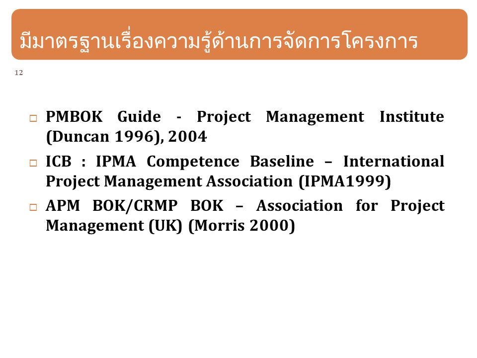 12 มีมาตรฐานเรื่องความรู้ด้านการจัดการโครงการ  PMBOK Guide - Project Management Institute (Duncan 1996), 2004  ICB : IPMA Competence Baseline – International Project Management Association (IPMA1999)  APM BOK/CRMP BOK – Association for Project Management (UK) (Morris 2000)