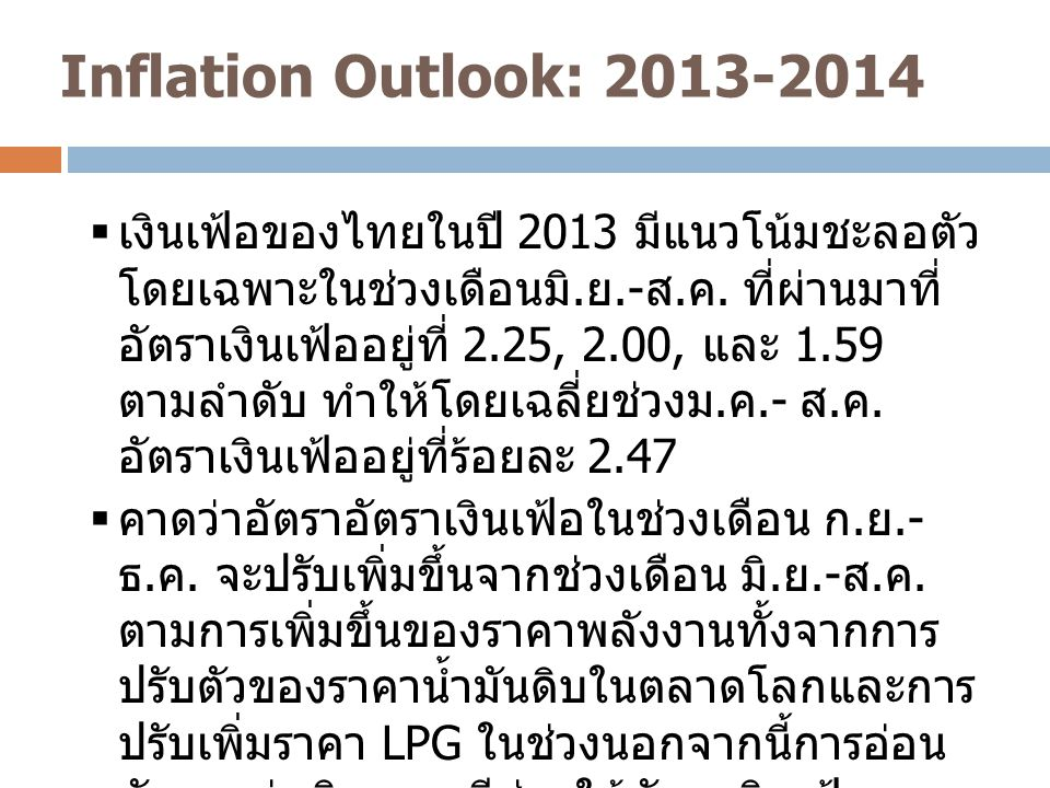 Inflation Outlook: 2013-2014 4  อัตราเงินเฟ้อปี 2013 และ 2014 ที่คาดว่าจะ อยู่ที่ร้อยละ 2.5 และ 2.8 อยู่ต่ำกว่าระดับ เป้าหมายเงินเฟ้อที่ประมาณร้อยละ 3.00 สำหรับเงินเฟ้อทั่วไป  ในครึ่งหลังของปี 2014 อัตราเงินเฟ้อจะปรับตัว มาอยู่กว่าร้อยละ 3.0 โดยคาดว่าจะอยู่ที่ร้อยละ 3.37 และ 3.43 ในไตรมาสที่ 3 และ 4 ตามลำดับ  ส่วนอัตราเงินเฟ้อพื้นฐานที่เป็นเป้าหมาย นโยบายการเงินในปี 2013 และ 2014 คาดว่า จะอยู่ที่ร้อยละ 1.2 และ 1.6 ซึ่งอยู่ในเป้าหมาย เงินเฟ้อของธนาคารแห่งประเทศไทย (0.5 – 3.0) และอยู่ต่ำกว่าค่ากลางของเป้าหมายที่ ร้อยละ 1.75