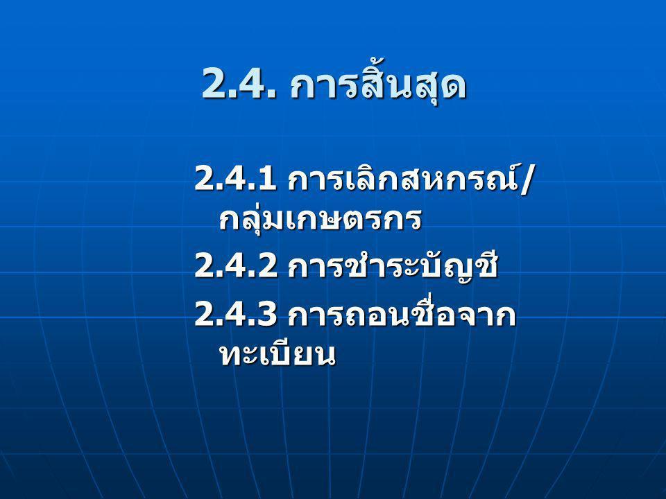 2.4. การสิ้นสุด 2.4.1 การเลิกสหกรณ์ / กลุ่มเกษตรกร 2.4.2 การชำระบัญชี 2.4.3 การถอนชื่อจาก ทะเบียน