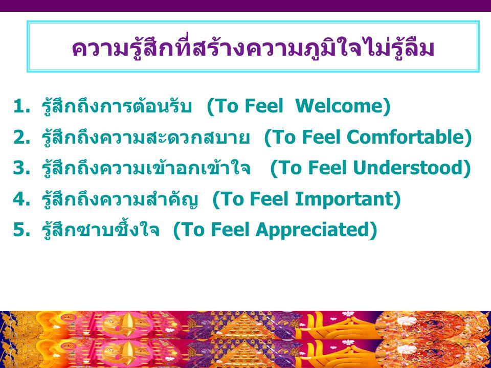 ความรู้สึกที่สร้างความภูมิใจไม่รู้ลืม 1. รู้สึกถึงการต้อนรับ (To Feel Welcome) 2. รู้สึกถึงความสะดวกสบาย (To Feel Comfortable) 3. รู้สึกถึงความเข้าอกเ