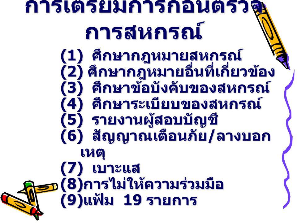 การเตรียมการก่อนตรวจ การสหกรณ์ (1) ศึกษากฎหมายสหกรณ์ (2) ศึกษากฎหมายอื่นที่เกี่ยวข้อง (3) ศึกษาข้อบังคับของสหกรณ์ (4) ศึกษาระเบียบของสหกรณ์ (5) รายงานผู้สอบบัญชี (6) สัญญาณเตือนภัย / ลางบอก เหตุ (7) เบาะแส (8) การไม่ให้ความร่วมมือ (9) แฟ้ม 19 รายการ