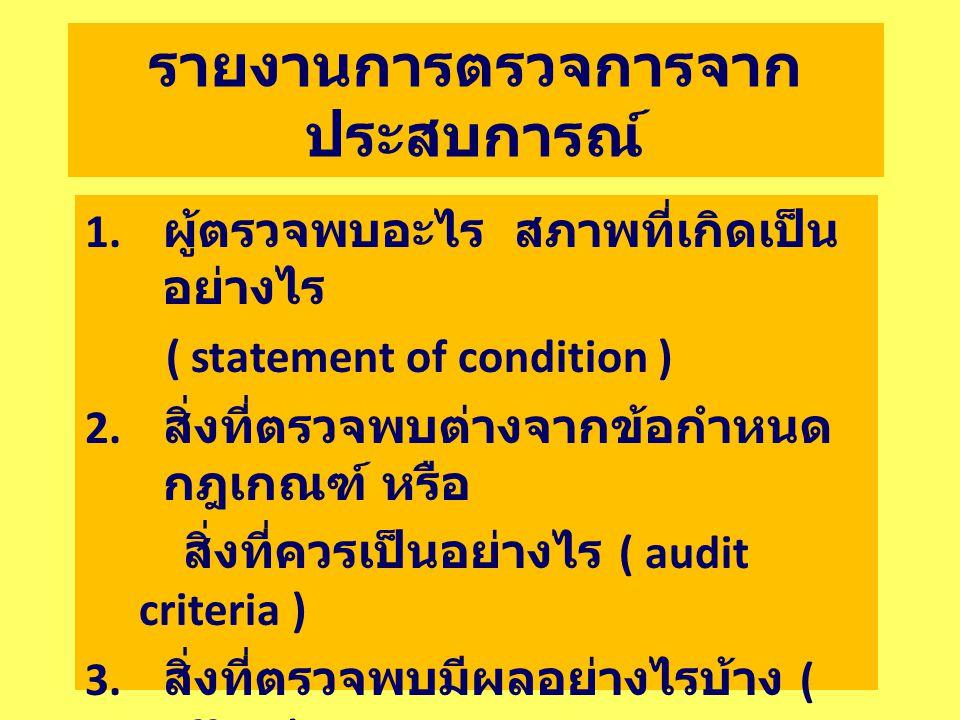 รายงานการตรวจการจาก ประสบการณ์ 1. ผู้ตรวจพบอะไร สภาพที่เกิดเป็น อย่างไร ( statement of condition ) 2. สิ่งที่ตรวจพบต่างจากข้อกำหนด กฎเกณฑ์ หรือ สิ่งที