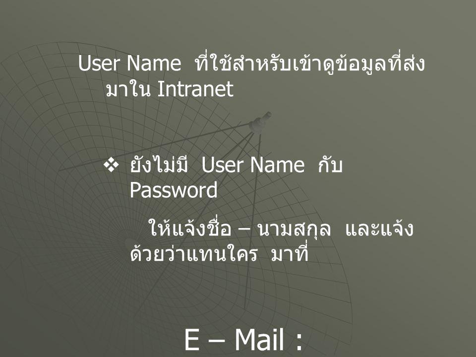 User Name ที่ใช้สำหรับเข้าดูข้อมูลที่ส่ง มาใน Intranet  ยังไม่มี User Name กับ Password ให้แจ้งชื่อ – นามสกุล และแจ้ง ด้วยว่าแทนใคร มาที่ E – Mail :