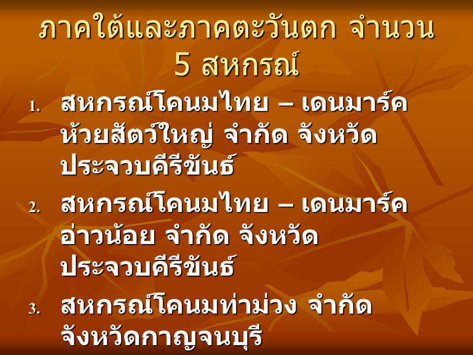 ภาคใต้และภาคตะวันตก จำนวน 5 สหกรณ์ 1. สหกรณ์โคนมไทย – เดนมาร์ค ห้วยสัตว์ใหญ่ จำกัด จังหวัด ประจวบคีรีขันธ์ 2. สหกรณ์โคนมไทย – เดนมาร์ค อ่าวน้อย จำกัด
