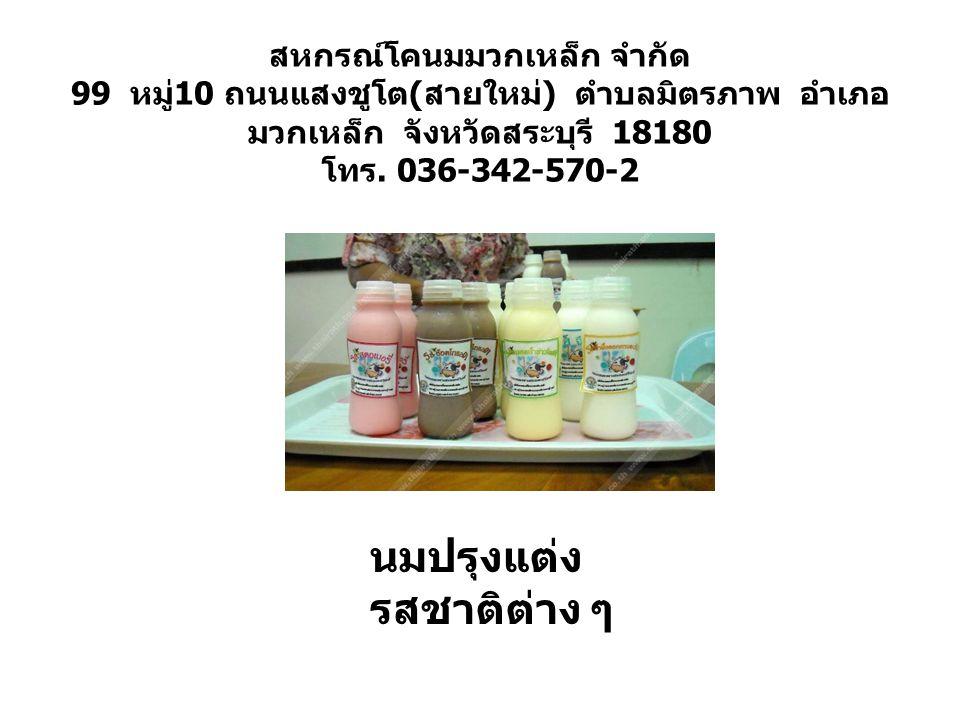 สหกรณ์โคนมมวกเหล็ก จำกัด 99 หมู่ 10 ถนนแสงชูโต ( สายใหม่ ) ตำบลมิตรภาพ อำเภอ มวกเหล็ก จังหวัดสระบุรี 18180 โทร. 036-342-570-2 นมปรุงแต่ง รสชาติต่าง ๆ