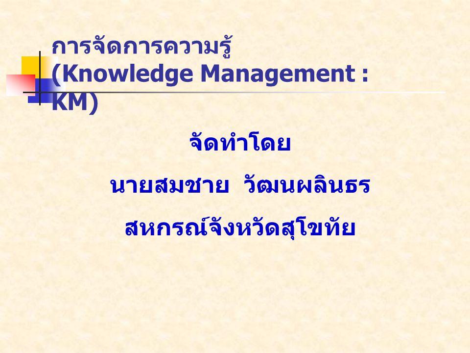 การจัดการความรู้ (Knowledge Management : KM) จัดทำโดย นายสมชาย วัฒนผลินธร สหกรณ์จังหวัดสุโขทัย