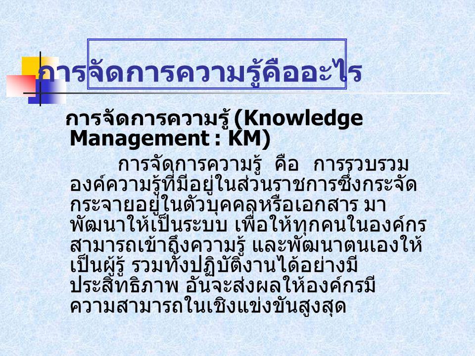 การจัดการความรู้คืออะไร การจัดการความรู้ (Knowledge Management : KM) การจัดการความรู้ คือ การรวบรวม องค์ความรู้ที่มีอยู่ในส่วนราชการซึ่งกระจัด กระจายอยู่ในตัวบุคคลหรือเอกสาร มา พัฒนาให้เป็นระบบ เพื่อให้ทุกคนในองค์กร สามารถเข้าถึงความรู้ และพัฒนาตนเองให้ เป็นผู้รู้ รวมทั้งปฏิบัติงานได้อย่างมี ประสิทธิภาพ อันจะส่งผลให้องค์กรมี ความสามารถในเชิงแข่งขันสูงสุด