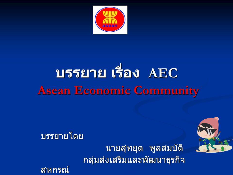 บรรยาย เรื่อง AEC Asean Economic Community บรรยายโดย นายสุทยุต พูลสมบัติ นายสุทยุต พูลสมบัติ กลุ่มส่งเสริมและพัฒนาธุรกิจ สหกรณ์ กลุ่มส่งเสริมและพัฒนาธ