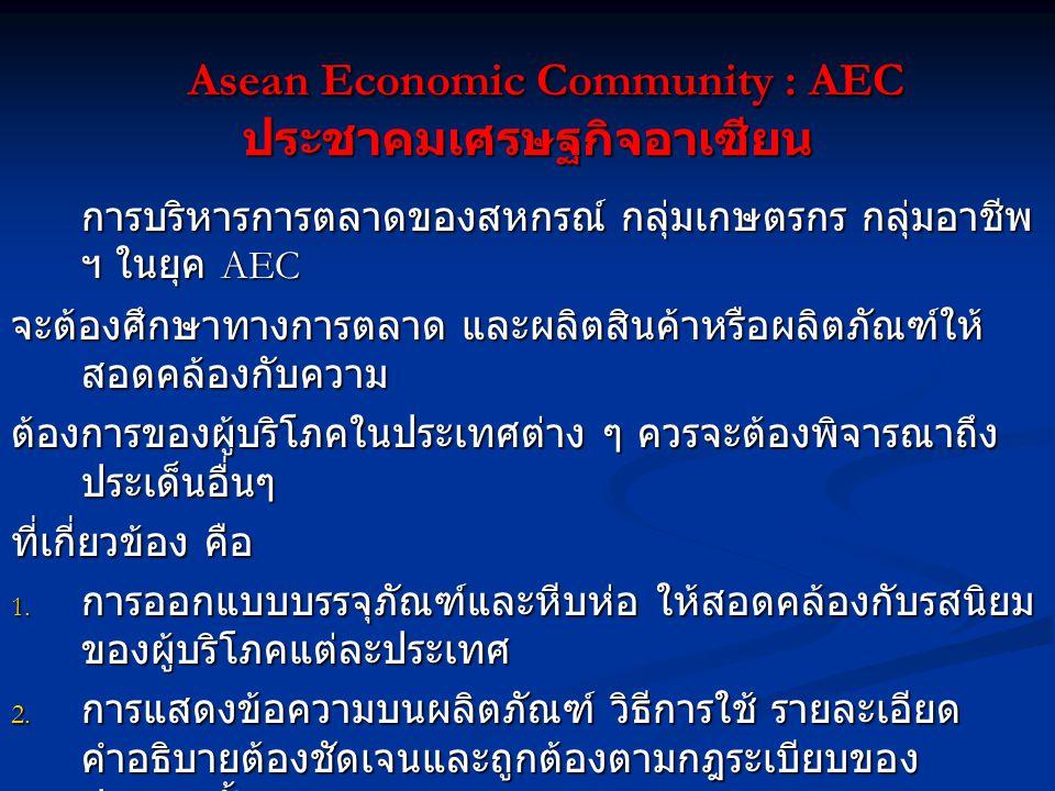 Asean Economic Community : AEC ประชาคมเศรษฐกิจอาเซียน Asean Economic Community : AEC ประชาคมเศรษฐกิจอาเซียน การบริหารการตลาดของสหกรณ์ กลุ่มเกษตรกร กลุ่มอาชีพ ฯ ในยุค AEC จะต้องศึกษาทางการตลาด และผลิตสินค้าหรือผลิตภัณฑ์ให้ สอดคล้องกับความ ต้องการของผู้บริโภคในประเทศต่าง ๆ ควรจะต้องพิจารณาถึง ประเด็นอื่นๆ ที่เกี่ยวข้อง คือ 1.