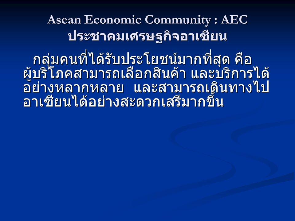 Asean Economic Community : AEC ประชาคมเศรษฐกิจอาเซียน กลุ่มคนที่ได้รับประโยชน์มากที่สุด คือ ผู้บริโภคสามารถเลือกสินค้า และบริการได้ อย่างหลากหลาย และสามารถเดินทางไป อาเซียนได้อย่างสะดวกเสรีมากขึ้น