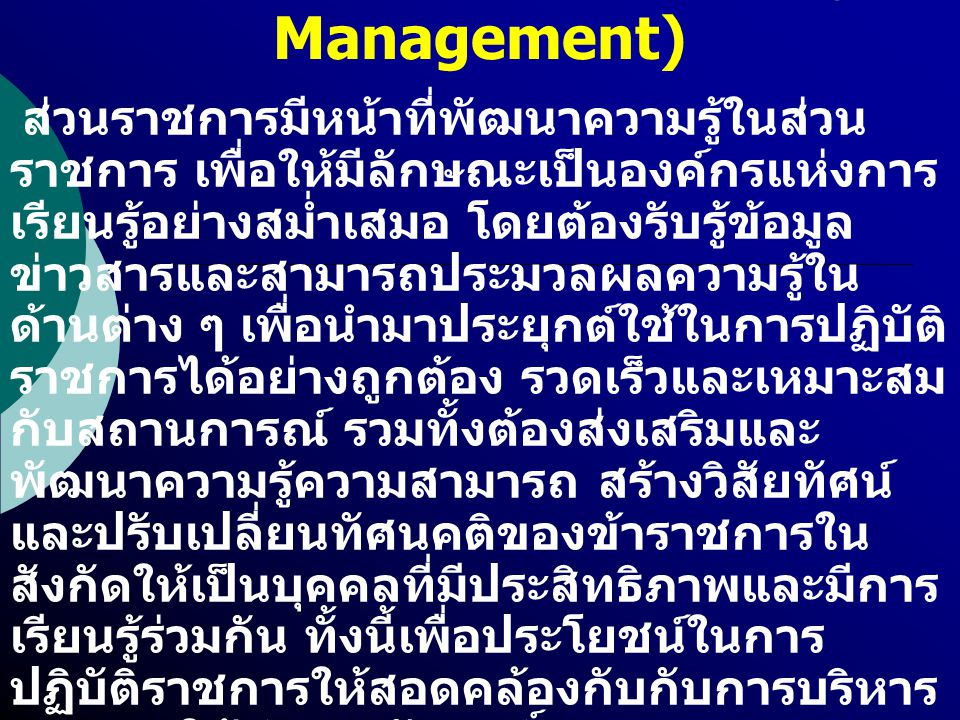 การจัดการความรู้ (Knowledge Management) ส่วนราชการมีหน้าที่พัฒนาความรู้ในส่วน ราชการ เพื่อให้มีลักษณะเป็นองค์กรแห่งการ เรียนรู้อย่างสม่ำเสมอ โดยต้องรั
