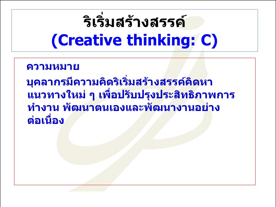 ริเริ่มสร้างสรรค์ (Creative thinking: C) ความหมาย บุคลากรมีความคิดริเริ่มสร้างสรรค์คิดหา แนวทางใหม่ ๆ เพื่อปรับปรุงประสิทธิภาพการ ทำงาน พัฒนาตนเองและพัฒนางานอย่าง ต่อเนื่อง