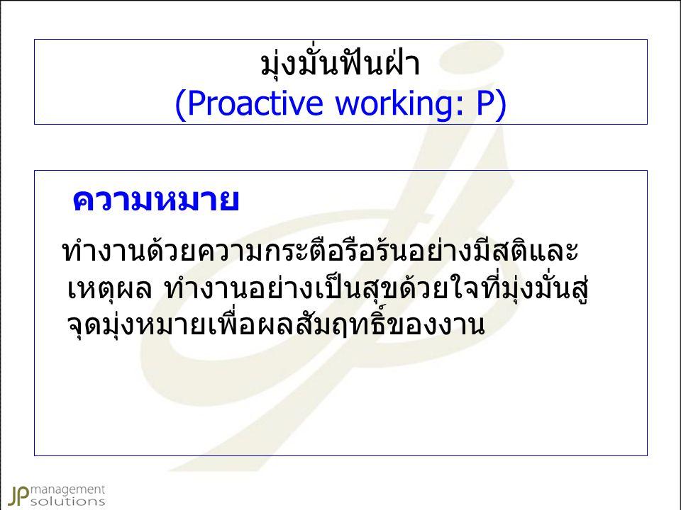มุ่งมั่นฟันฝ่า (Proactive working: P) ความหมาย ทำงานด้วยความกระตือรือร้นอย่างมีสติและ เหตุผล ทำงานอย่างเป็นสุขด้วยใจที่มุ่งมั่นสู่ จุดมุ่งหมายเพื่อผลสัมฤทธิ์ของงาน
