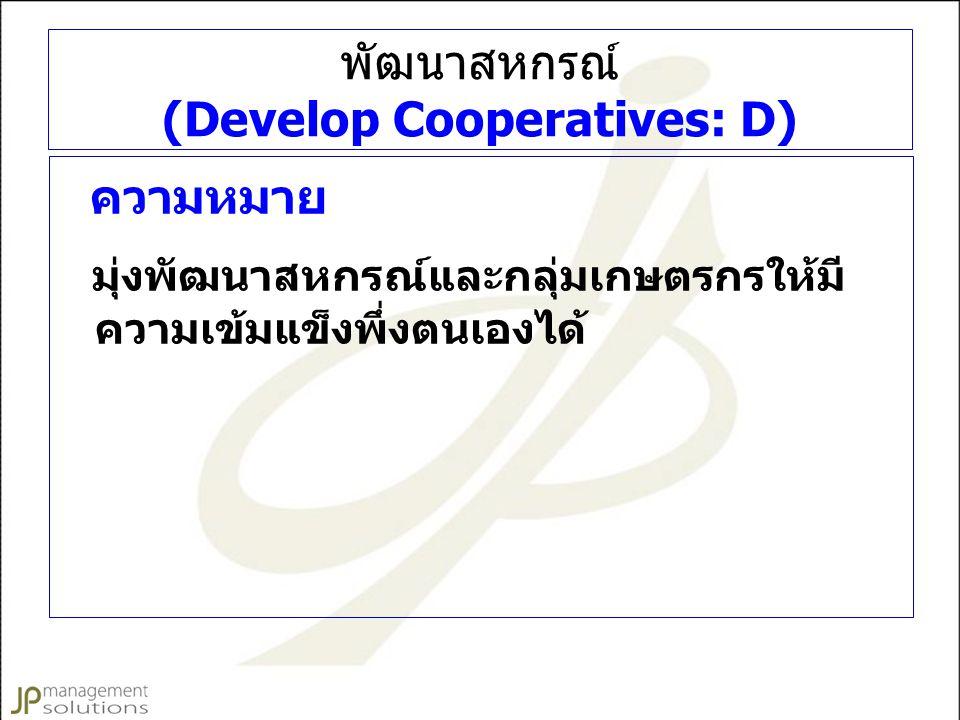 พัฒนาสหกรณ์ (Develop Cooperatives: D) ความหมาย มุ่งพัฒนาสหกรณ์และกลุ่มเกษตรกรให้มี ความเข้มแข็งพึ่งตนเองได้