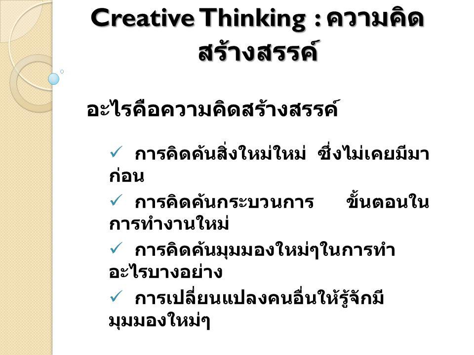 Creative Thinking : ความคิด สร้างสรรค์ อะไรคือความคิดสร้างสรรค์ การคิดค้นสิ่งใหม่ใหม่ ซึ่งไม่เคยมีมา ก่อน การคิดค้นกระบวนการ ขั้นตอนใน การทำงานใหม่ กา