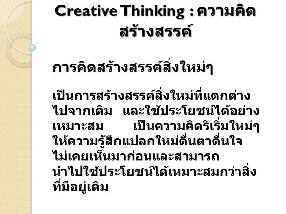 Creative Thinking : ความคิด สร้างสรรค์ การคิดสร้างสรรค์สิ่งใหม่ๆ เป็นการสร้างสรรค์สิ่งใหม่ที่แตกต่าง ไปจากเดิม และใช้ประโยชน์ได้อย่าง เหมาะสม เป็นความ