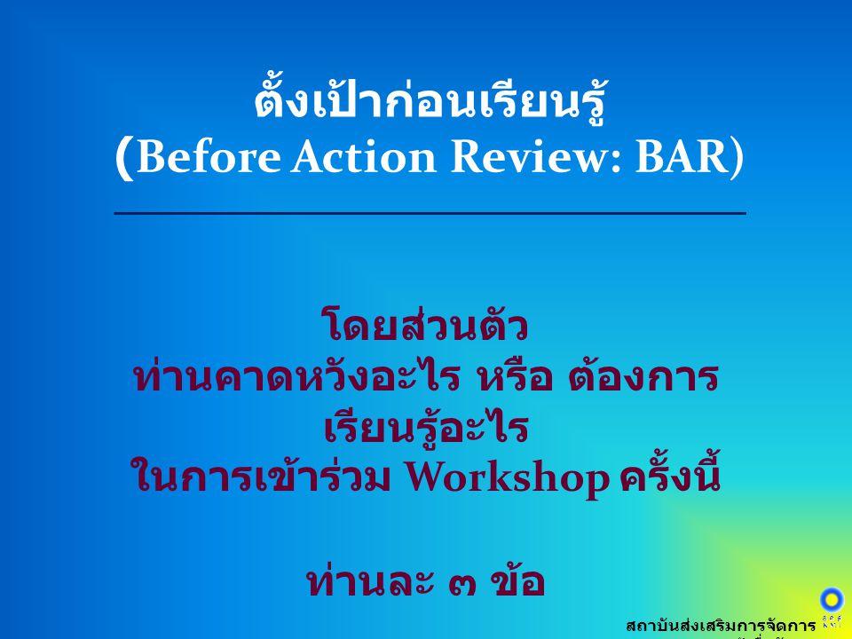ตั้งเป้าก่อนเรียนรู้ (Before Action Review: BAR) สถาบันส่งเสริมการจัดการ ความรู้เพื่อสังคม โดยส่วนตัว ท่านคาดหวังอะไร หรือ ต้องการ เรียนรู้อะไร ในการเ