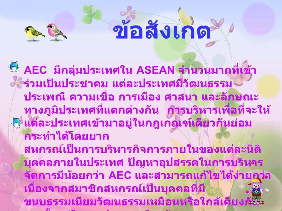 ข้อสังเกต AEC มีกลุ่มประเทศใน ASEAN จำนวนมากที่เข้า ร่วมเป็นประชาคม แต่ละประเทศมีวัฒนธรรม ประเพณี ความเชื่อ การเมือง ศาสนา และลักษณะ ทางภูมิประเทศที่แ