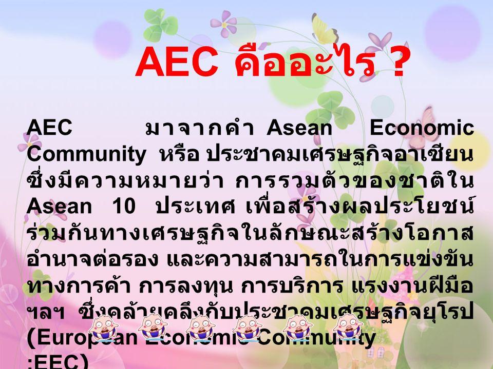 AEC มาจากคำ Asean Economic Community หรือ ประชาคมเศรษฐกิจอาเซียน ซึ่งมีความหมายว่า การรวมตัวของชาติใน Asean 10 ประเทศ เพื่อสร้างผลประโยชน์ ร่วมกันทางเ
