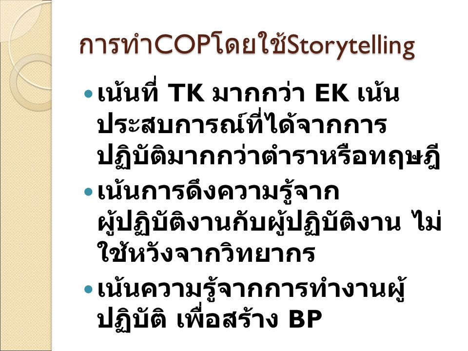 การทำ COP โดยใช้ Storytelling เน้นที่ TK มากกว่า EK เน้น ประสบการณ์ที่ได้จากการ ปฏิบัติมากกว่าตำราหรือทฤษฎี เน้นการดึงความรู้จาก ผู้ปฏิบัติงานกับผู้ปฏ