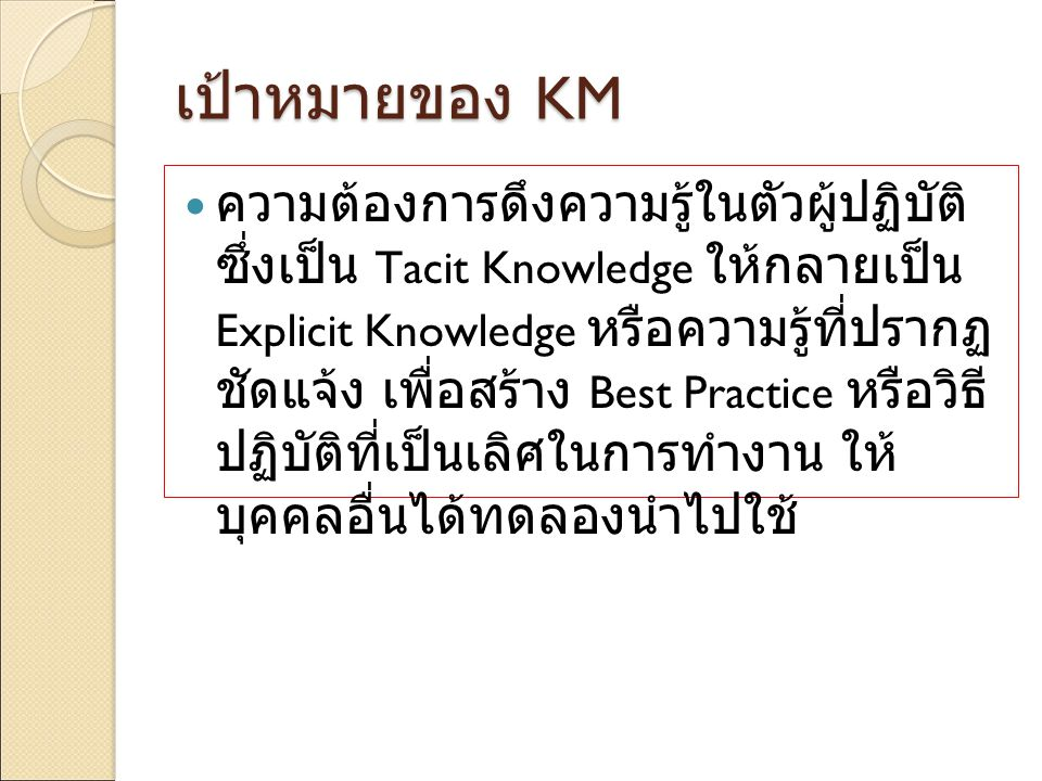 เป้าหมายของ KM ความต้องการดึงความรู้ในตัวผู้ปฏิบัติ ซึ่งเป็น Tacit Knowledge ให้กลายเป็น Explicit Knowledge หรือความรู้ที่ปรากฏ ชัดแจ้ง เพื่อสร้าง Bes