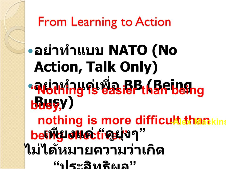 "From Learning to Action อย่าทำแบบ NATO (No Action, Talk Only) อย่าทำแค่เพื่อ BB (Being Busy) ""Nothing is easier than being busy, nothing is more diffi"