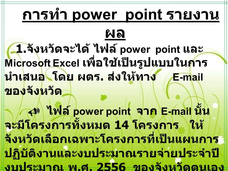การทำ power point รายงาน ผล 1. จังหวัดจะได้ ไฟล์ power point และ Microsoft Excel เพื่อใช้เป็นรูปแบบในการ นำเสนอ โดย ผตร. ส่งให้ทาง E-mail ของจังหวัด 