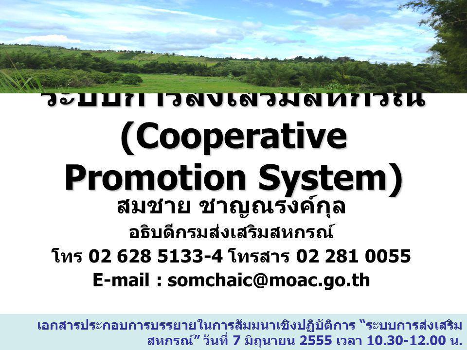 1 ระบบการส่งเสริมสหกรณ์ (Cooperative Promotion System) สมชาย ชาญณรงค์กุล อธิบดีกรมส่งเสริมสหกรณ์ โทร 02 628 5133-4 โทรสาร 02 281 0055 E-mail : somchai