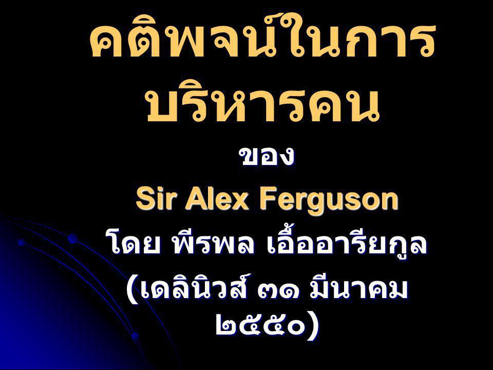 คติพจน์ในการ บริหารคน ของ Sir Alex Ferguson โดย พีรพล เอื้ออารียกูล ( เดลินิวส์ ๓๑ มีนาคม ๒๕๕๐ )