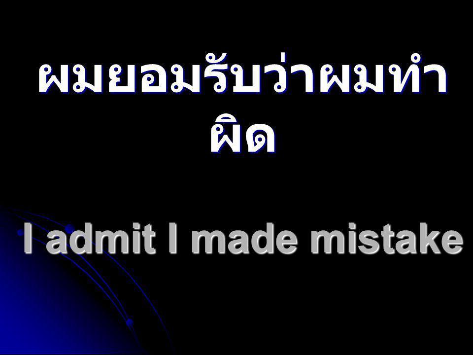 ผมยอมรับว่าผมทำ ผิด I admit I made mistake