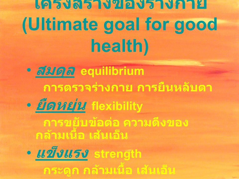โครงสร้างของร่างกาย (Ultimate goal for good health) สมดุล equilibrium การตรวจร่างกาย การยืนหลับตา ยืดหยุ่น flexibility การขยับข้อต่อ ความตึงของ กล้ามเ