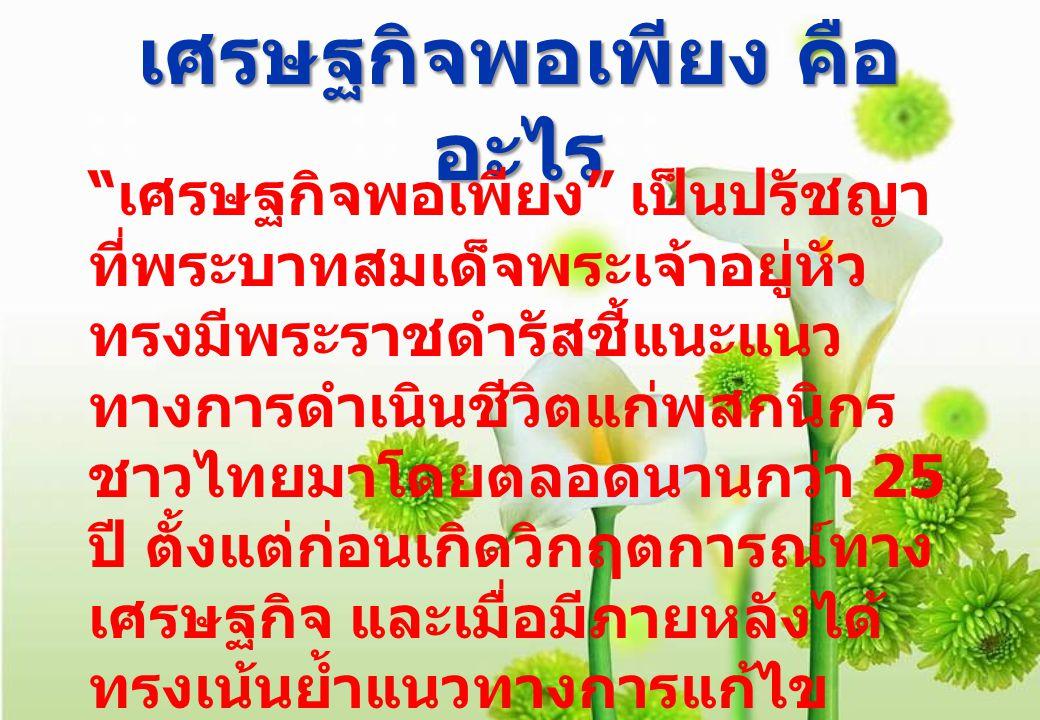 เศรษฐกิจพอเพียง คือ อะไร เศรษฐกิจพอเพียง เป็นปรัชญา ที่พระบาทสมเด็จพระเจ้าอยู่หัว ทรงมีพระราชดำรัสชี้แนะแนว ทางการดำเนินชีวิตแก่พสกนิกร ชาวไทยมาโดยตลอดนานกว่า 25 ปี ตั้งแต่ก่อนเกิดวิกฤตการณ์ทาง เศรษฐกิจ และเมื่อมีภายหลังได้ ทรงเน้นย้ำแนวทางการแก้ไข เพื่อให้รอดพ้นและสามารถดำรง อยู่ได้อย่างมั่นคงและยั่งยืน ภายใต้กระแสโลกาภิวัตน์และ ความเปลี่ยนแปลงต่าง ๆ