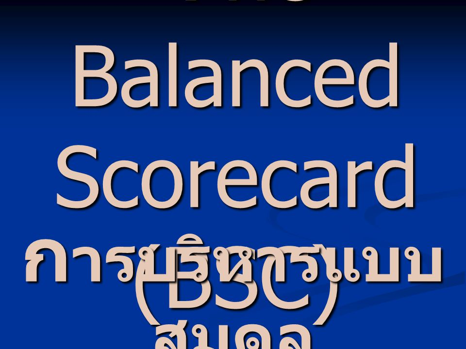 T he Balanced Scorecard (BSC) ก ารบริหารแบบ สมดุล