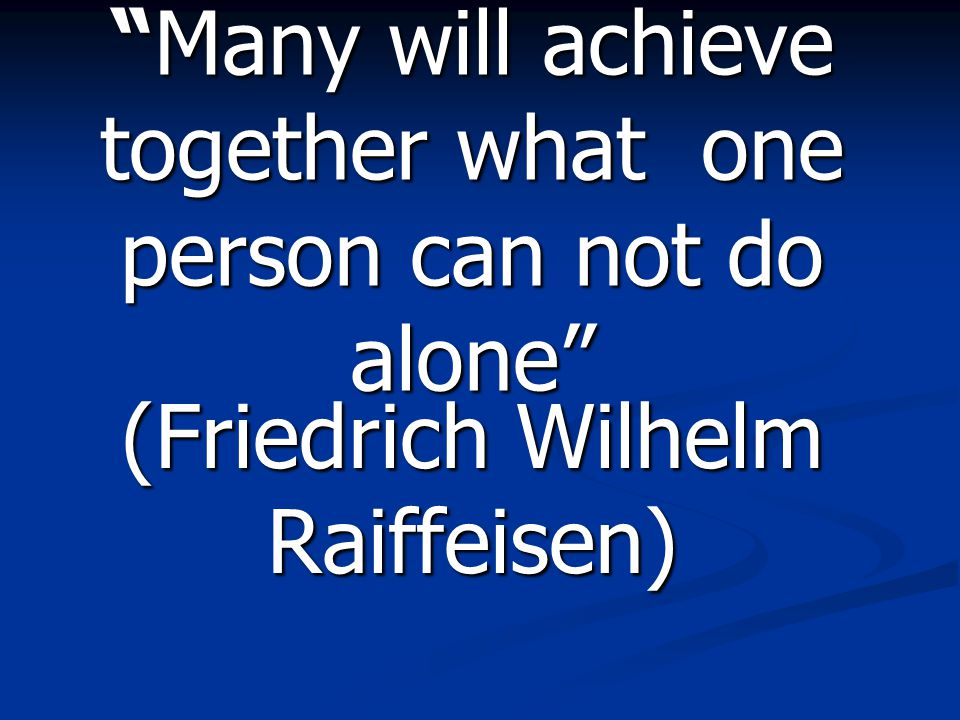 """Many will achieve together what one person can not do alone"" (Friedrich Wilhelm Raiffeisen)"
