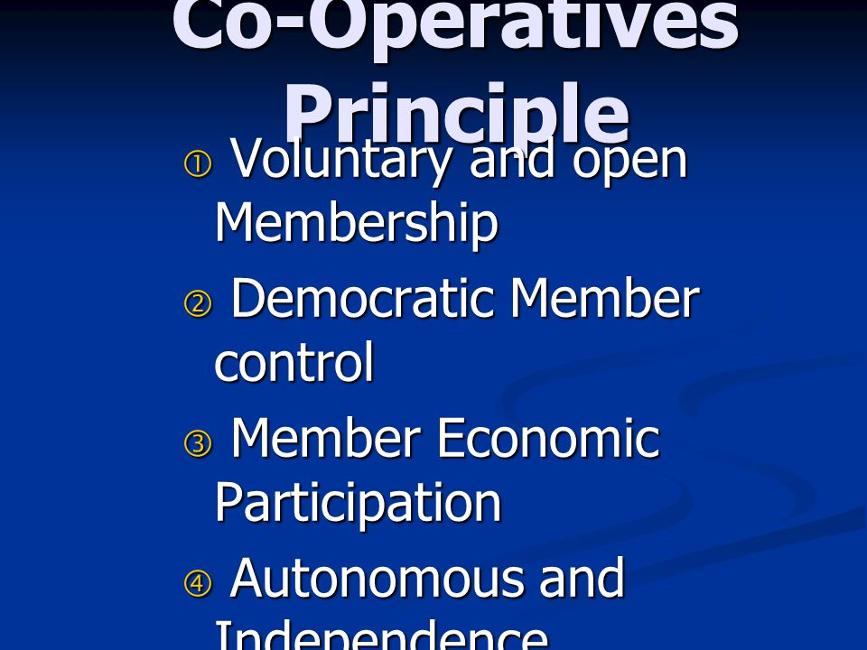Co-Operatives Principle  Voluntary and open Membership  Democratic Member control  Member Economic Participation  Autonomous and Independence  Ed