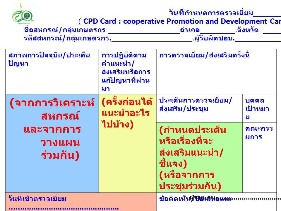 วันที่ กำหนดการตรวจเยี่ยม ' ( CPD Card : cooperative Promotion and Development Card ) ชื่อสหกรณ์ / กลุ่มเกษตรกร อำเภอ. จังหวัด รหัสสหกรณ์ / กลุ่มเกษตร